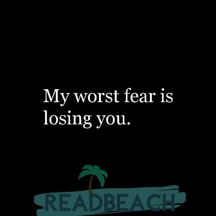 Friendship Quotes - My worst fear is losing you.