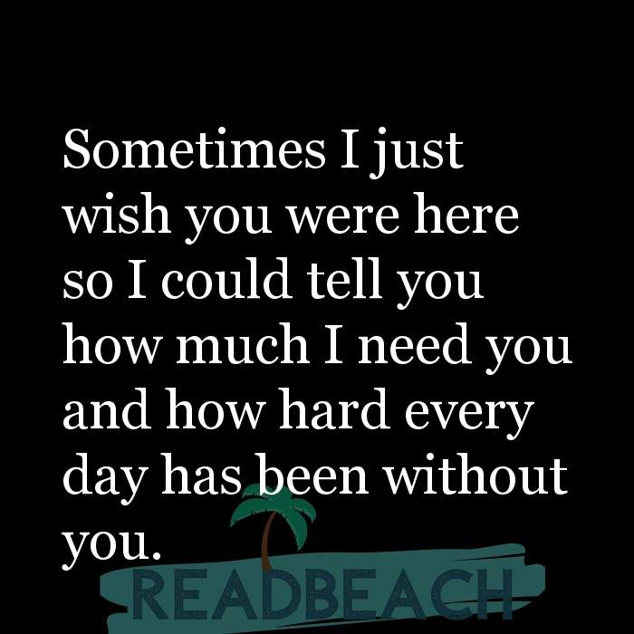 14 Cant Live Without You Quotes - Sometimes I just wish you were here so I could tell you how much I need you and how hard ev