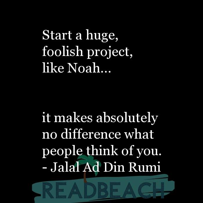 Love Quotes - Start a huge, foolish project, like Noah… it makes absolutely no difference what people think of you.