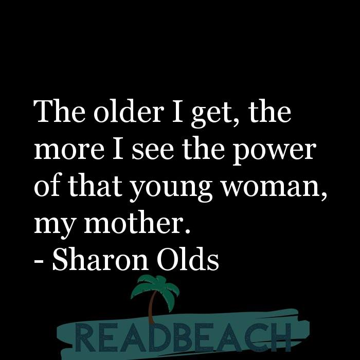 24 Mother Quotes - The older I get, the more I see the power of that young woman, my mother.