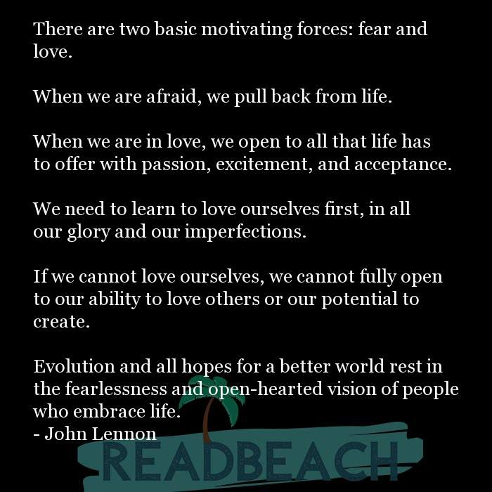 Love Quotes - There are two basic motivating forces: fear and love. When we are afraid, we pull back from life. When we