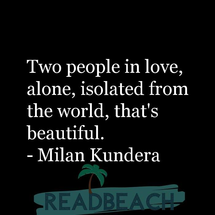 Love Quotes - Two people in love, alone, isolated from the world, that's beautiful.