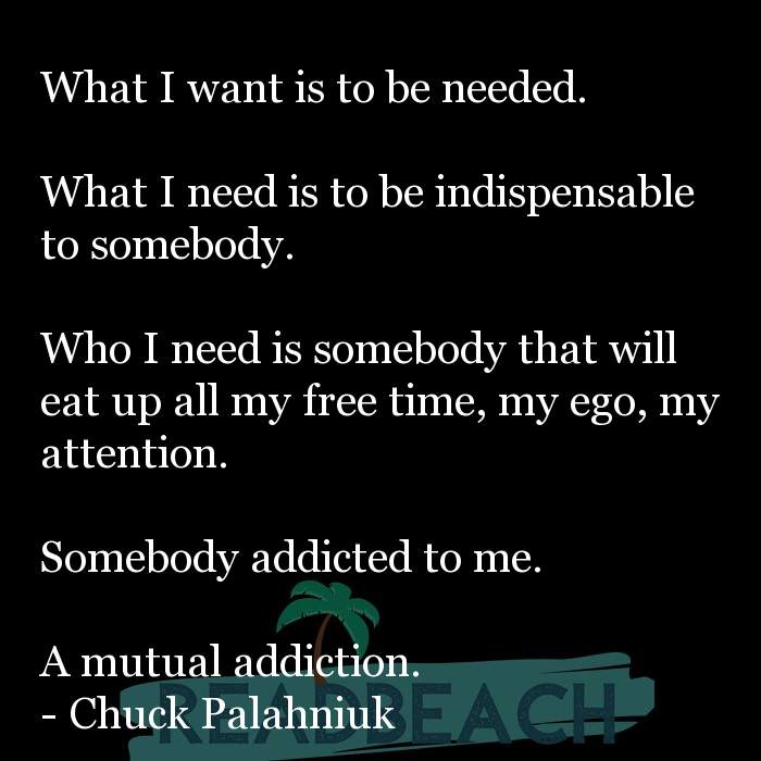 19 Expectations Quotes - What I want is to be needed. What I need is to be indispensable to somebody. Who I need is so