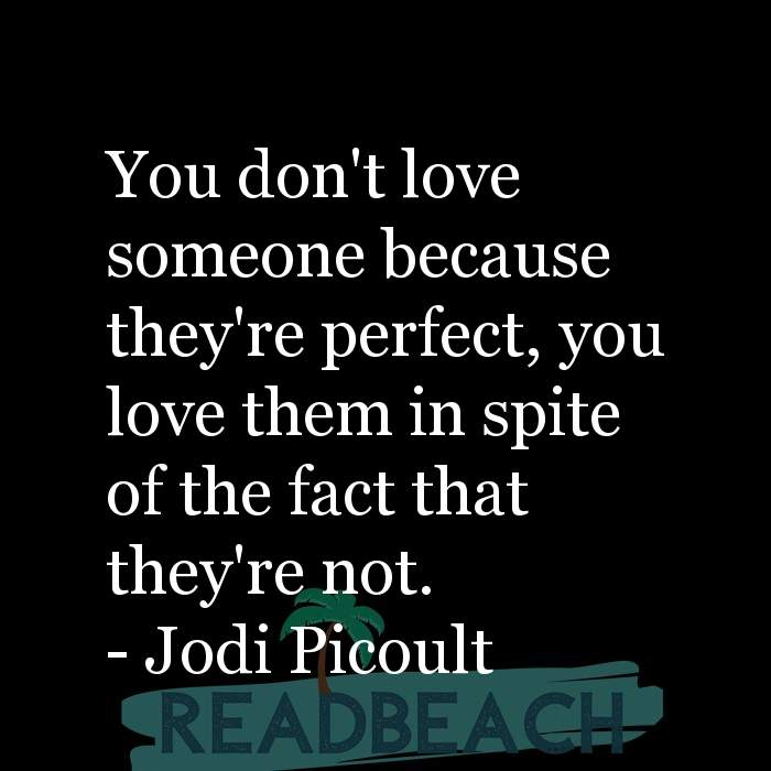 Love Quotes - You don't love someone because they're perfect, you love them in spite of the fact that they're not.