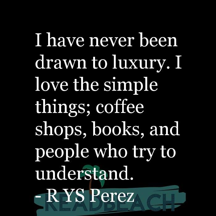 3 Coffee Quotes - I have never been drawn to luxury. I love the simple things; coffee shops, books, and people who try to und