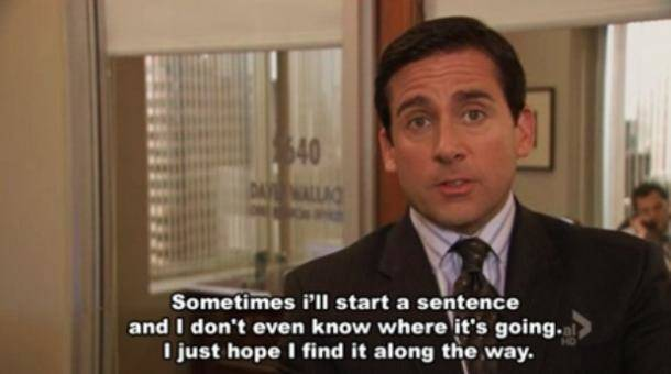 Michael Scott Quotes - Sometimes I'll start a sentence and I don't even know where it's going. I just hope I find it al