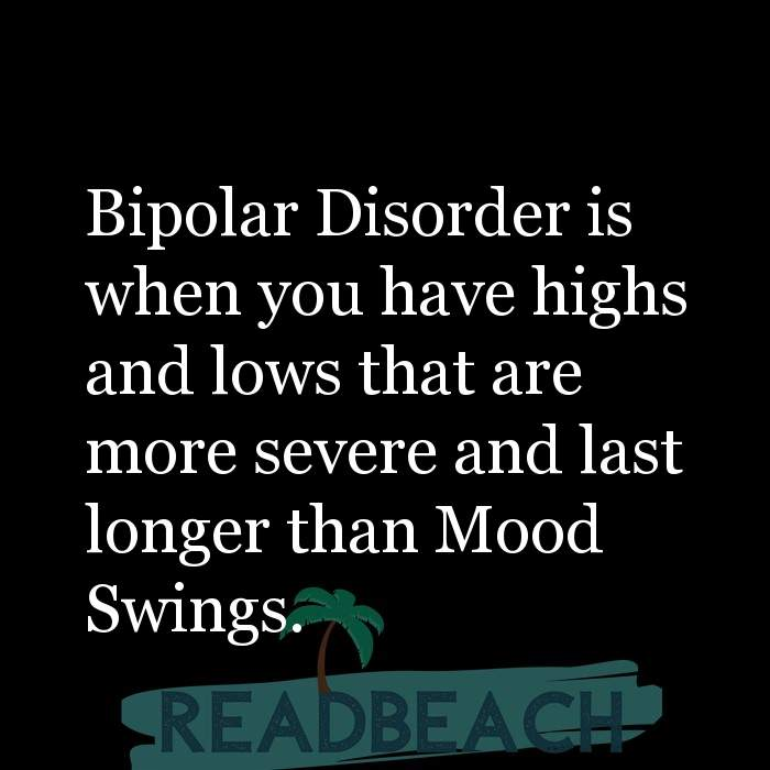 18 Mental Health Quotes - Bipolar Disorder is when you have highs and lows that are more severe and last longer than Mood Swi