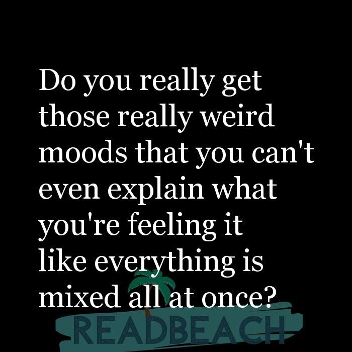75 Women Quotes with Pictures 📸🖼️ - Do you really get those really weird moods that you can't even explain what you'r