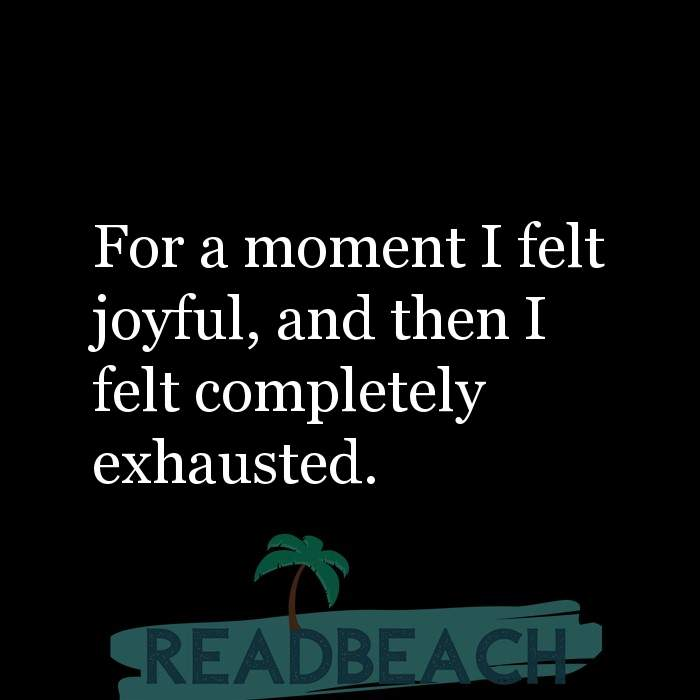 8 Joy Quotes - For a moment I felt joyful, and then I felt completely exhausted.