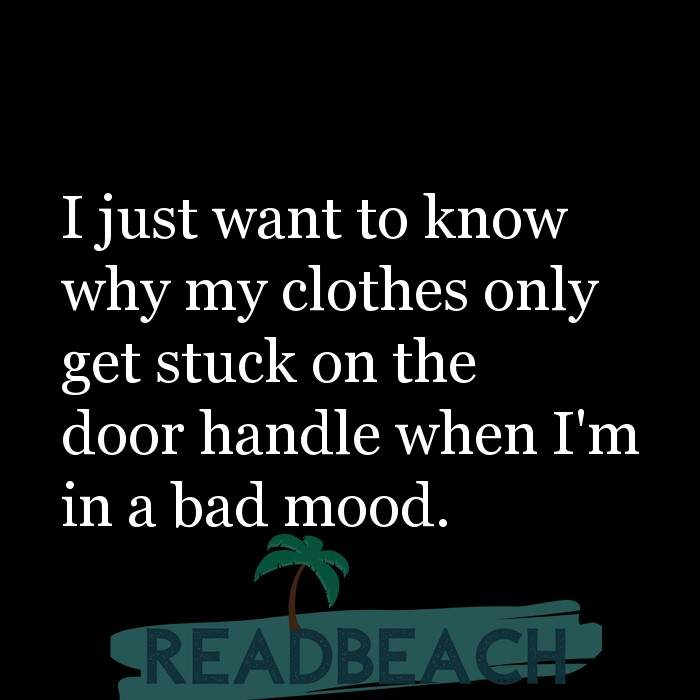 6 Clothes Quotes - I just want to know why my clothes only get stuck on the door handle when I'm in a bad mood.