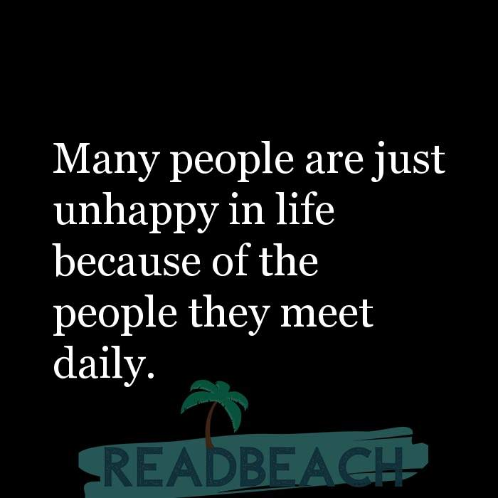 2 Unhappy Quotes - Many people are just unhappy in life because of the people they meet daily.