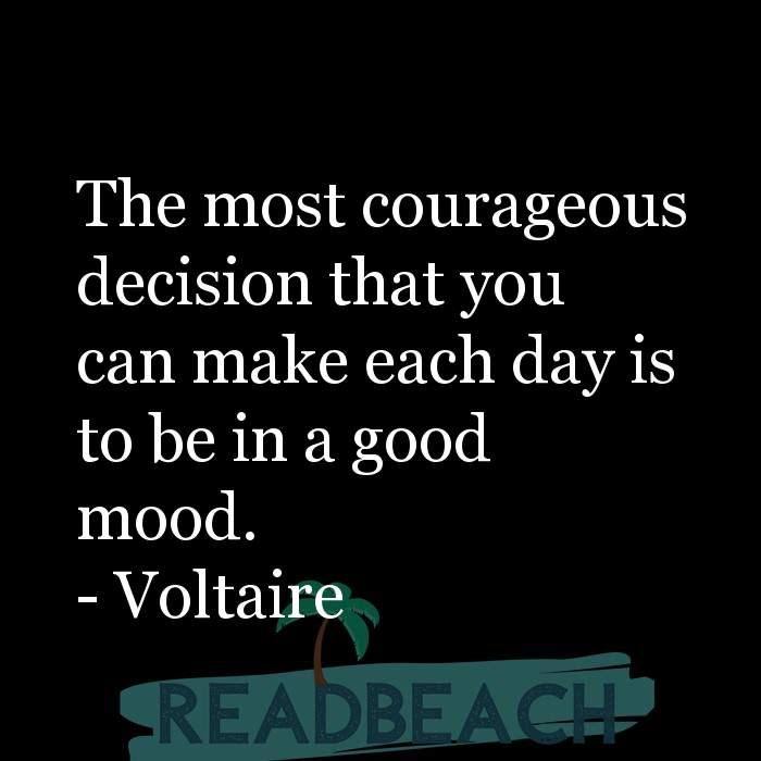 Voltaire Quotes - The most courageous decision that you can make each day is to be in a good mood.