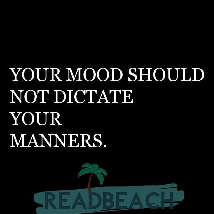 62 Eat Quotes with Pictures 📸🖼️ - YOUR MOOD SHOULD NOT DICTATE YOUR MANNERS.