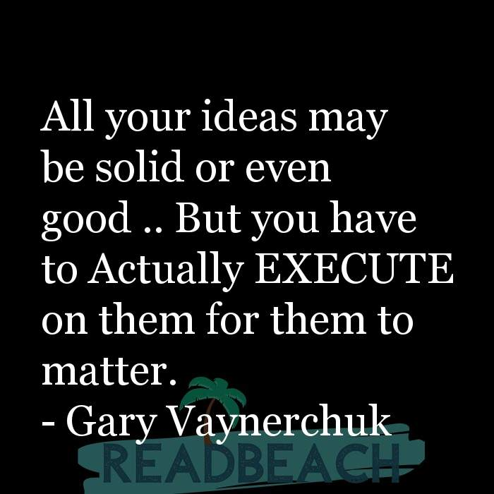 Gary Vaynerchuk Quotes - All your ideas may be solid or even good .. But you have to Actually EXECUTE on them for them to mat