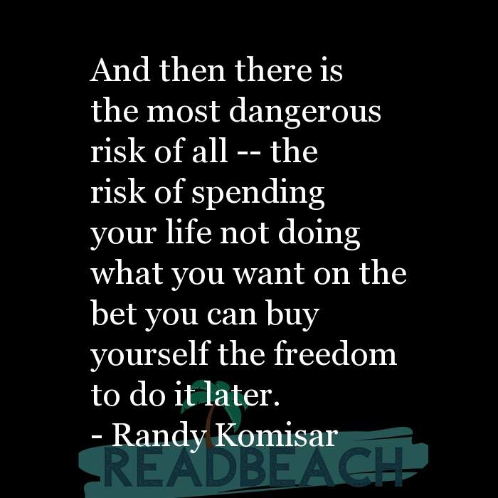 Randy Komisar Quotes - And then there is the most dangerous risk of all -- the risk of spending your life not doing what you