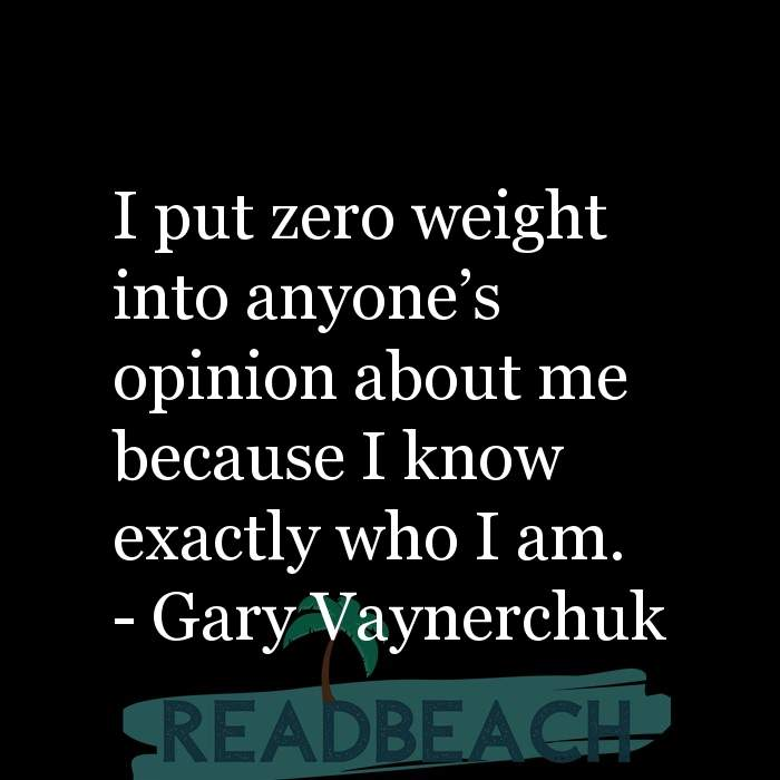 Gary Vaynerchuk Quotes - I put zero weight into anyone's opinion about me because I know exactly who I am.