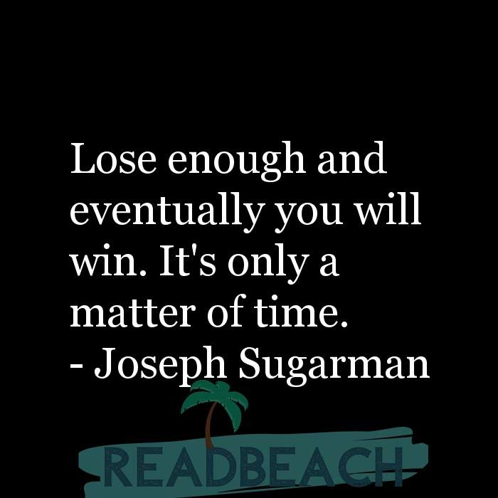 Joseph Sugarman Quotes - Lose enough and eventually you will win. It's only a matter of time.