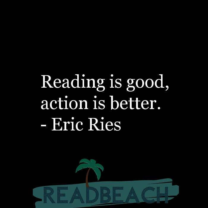Eric Ries Quotes - Reading is good, action is better.