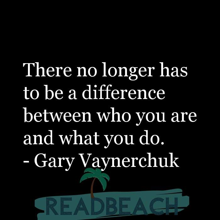 Gary Vaynerchuk Quotes - There no longer has to be a difference between who you are and what you do.