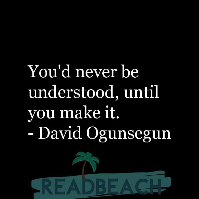 David Ogunsegun Quotes - You'd never be understood, until you make it.