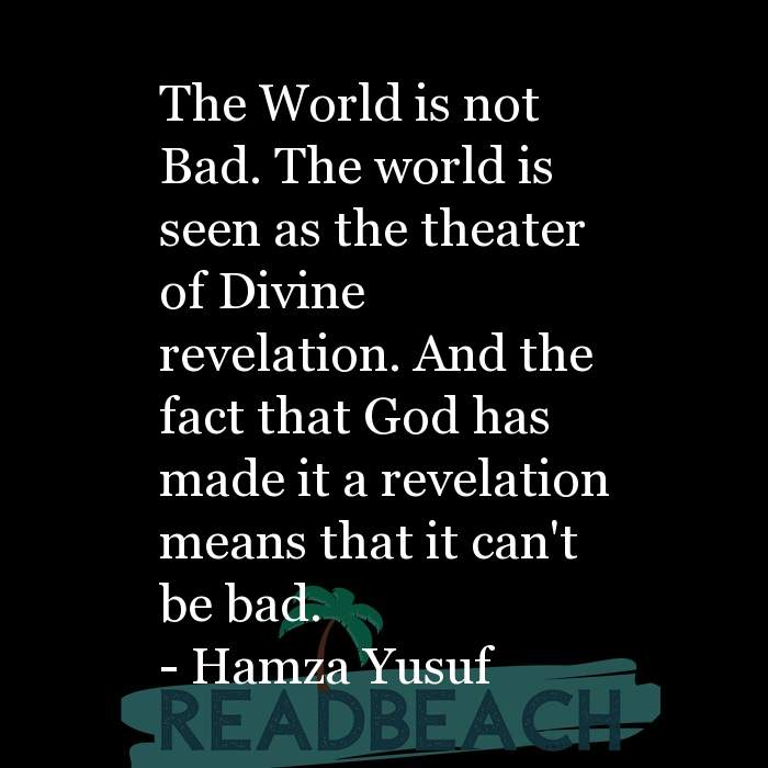 Hamza Yusuf Quotes - The World is not Bad. The world is seen as the theater of Divine revelation. And the fact that God has m