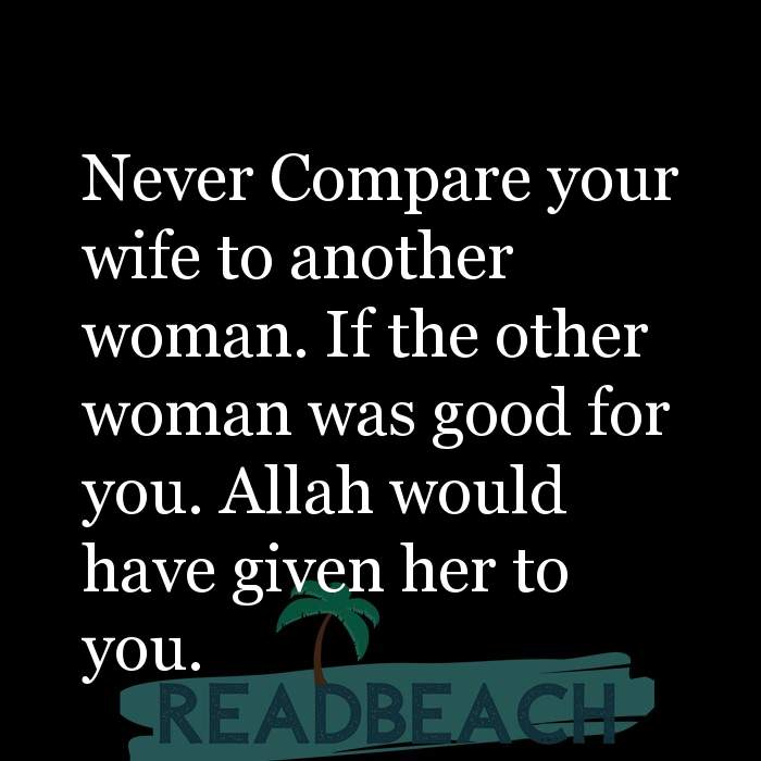 3 Good For You Quotes - Never Compare your wife to another woman. If the other woman was good for you. Allah would have given