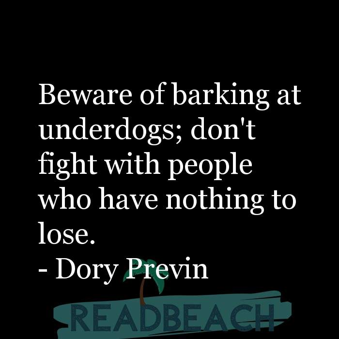 Dory Previn Quotes - Beware of barking at underdogs; don't fight with people who have nothing to lose.
