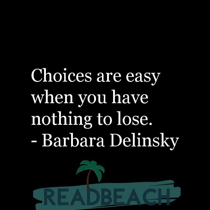 Barbara Delinsky Quotes - Choices are easy when you have nothing to lose.