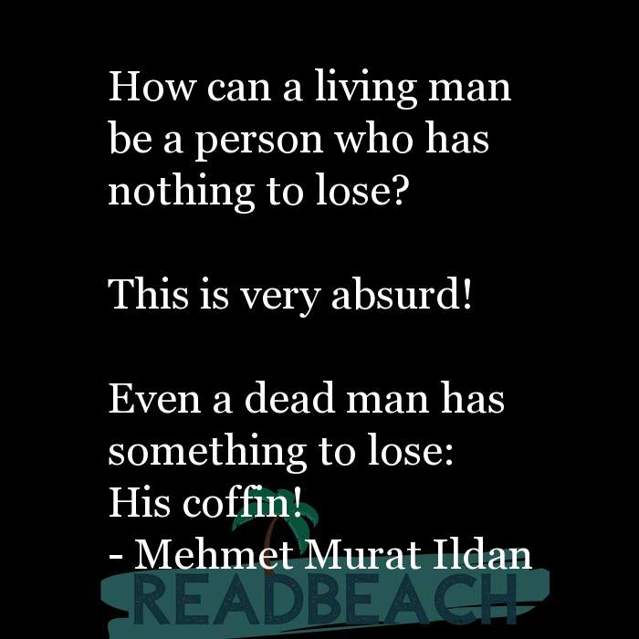 Mehmet Murat Ildan Quotes - How can a living man be a person who has nothing to lose? This is very absurd! Even a dead