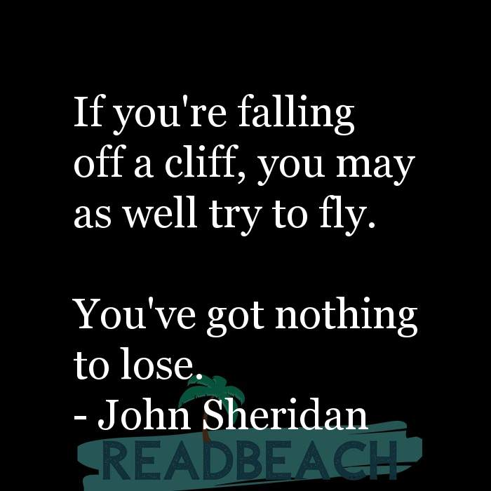 John Sheridan Quotes - If you're falling off a cliff, you may as well try to fly. You've got nothing to lose.