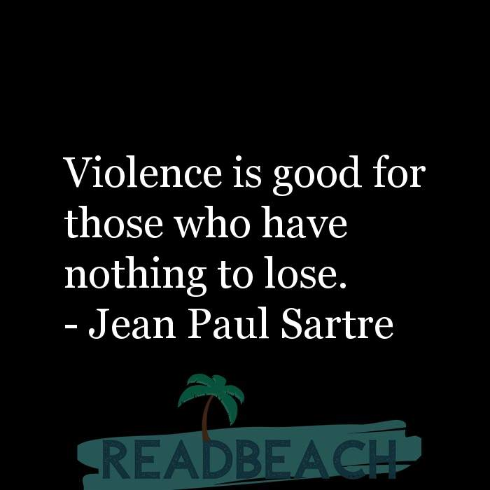 Jean Paul Sartre Quotes - Violence is good for those who have nothing to lose.