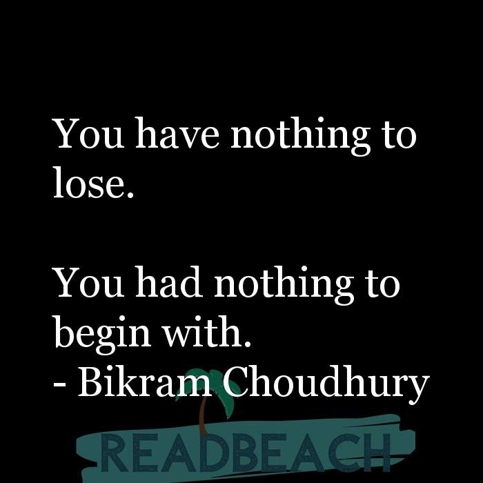 Bikram Choudhury Quotes - You have nothing to lose. You had nothing to begin with.