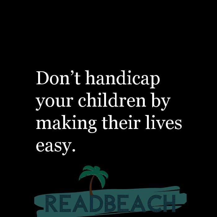 14 Parenting Quotes with Pictures 📸🖼️ - Don't handicap your children by making their lives easy.