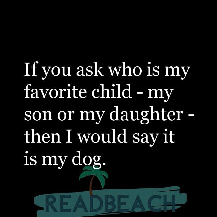 26 Dog Quotes with Pictures 📸🖼️ - If you ask who is my favorite child - my son or my daughter - then I would say it i