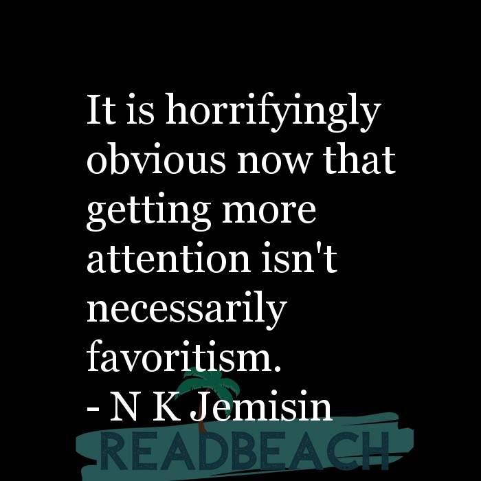 N K Jemisin Quotes - It is horrifyingly obvious now that getting more attention isn't necessarily favoritism.