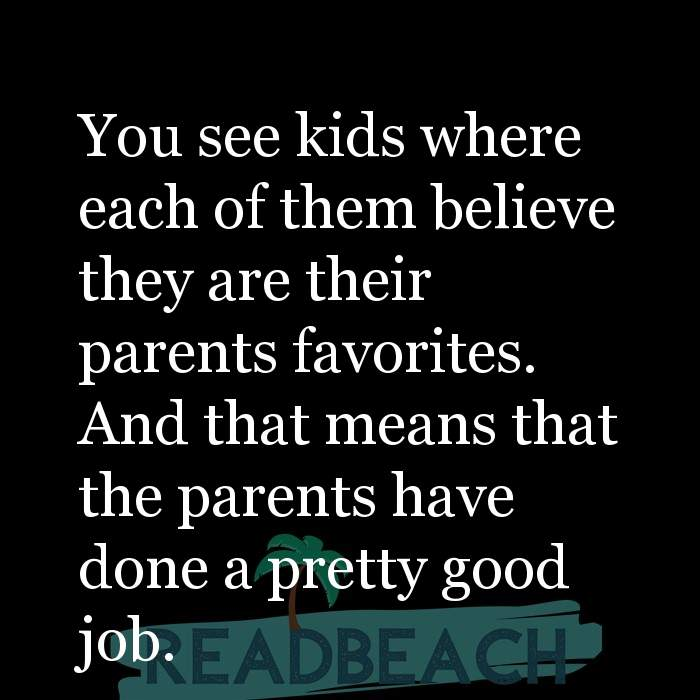 14 Parenting Quotes with Pictures 📸🖼️ - You see kids where each of them believe they are their parents favorites. And