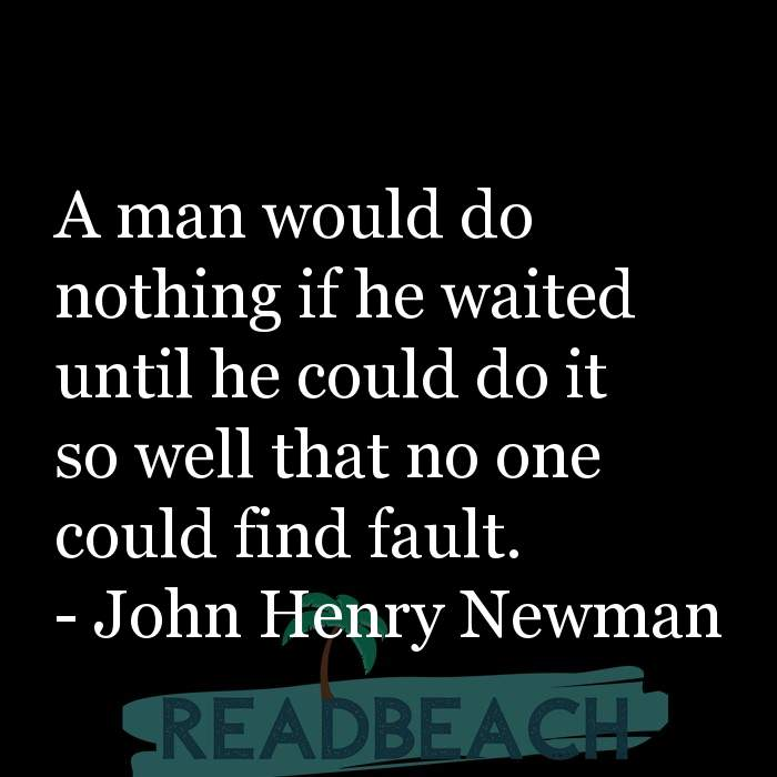 John Henry Newman Quotes - A man would do nothing if he waited until he could do it so well that no one could find fault.