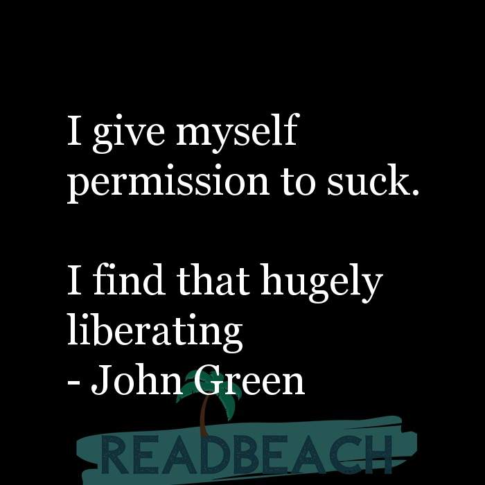 John Green Quotes - I give myself permission to suck. I find that hugely liberating