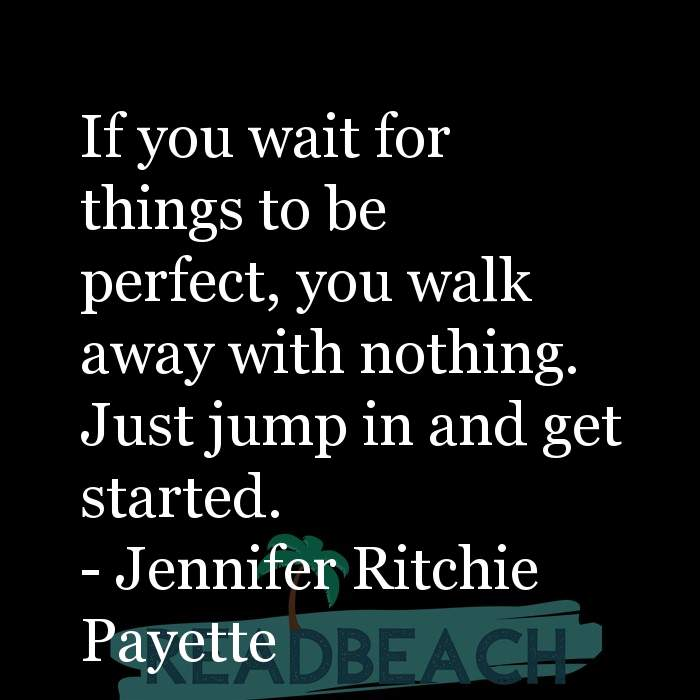 Jennifer Ritchie Payette Quotes - If you wait for things to be perfect, you walk away with nothing. Just jump in and get star