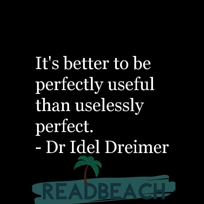 Dr Idel Dreimer Quotes - It's better to be perfectly useful than uselessly perfect.