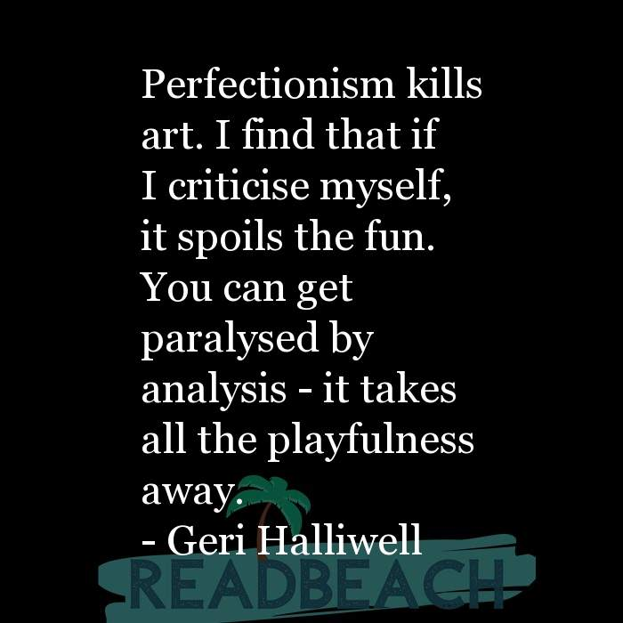 Geri Halliwell Quotes - Perfectionism kills art. I find that if I criticise myself, it spoils the fun. You can get paralysed