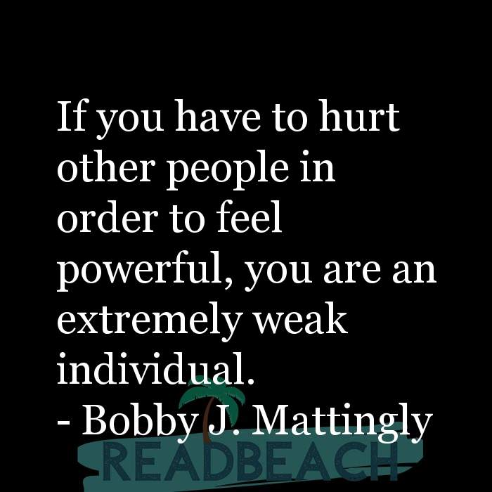 Bobby J. Mattingly Quotes - If you have to hurt other people in order to feel powerful, you are an extremely weak individual.