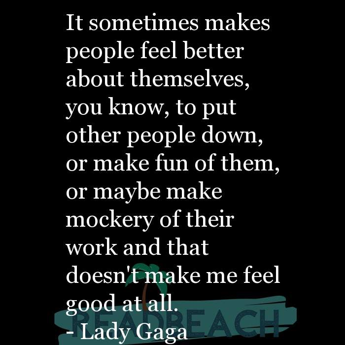 Lady Gaga Quotes - It sometimes makes people feel better about themselves, you know, to put other people down, or make fun of