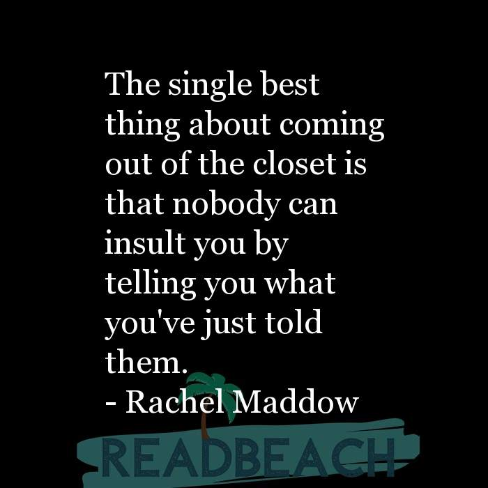 Rachel Maddow Quotes - The single best thing about coming out of the closet is that nobody can insult you by telling you what