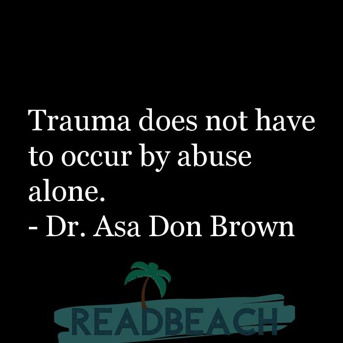 Psychology Quotes - Trauma does not have to occur by abuse alone.
