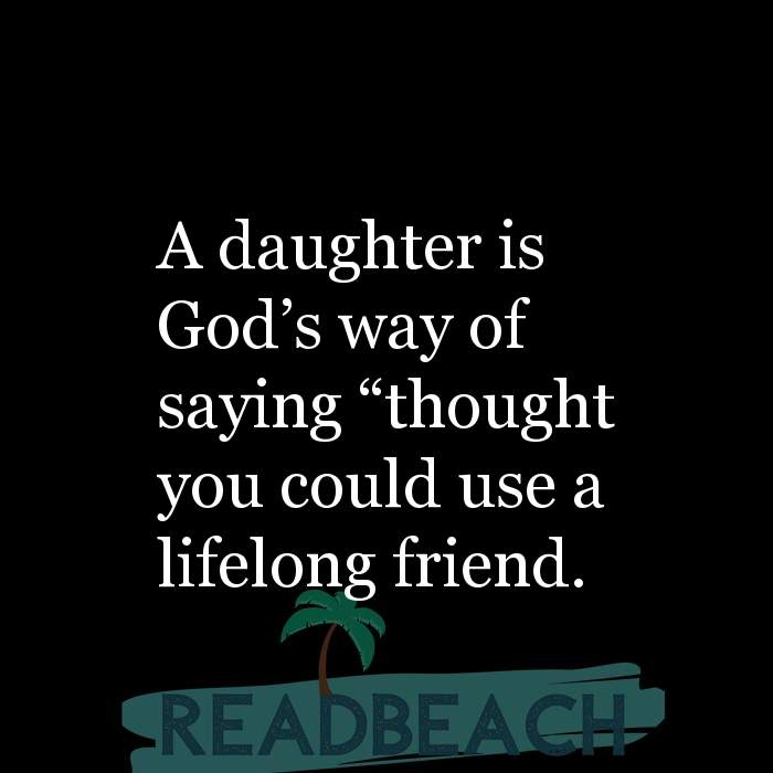 18 Daughter Quotes with Pictures 📸🖼️ - A daughter is God?s way of saying ?thought you could use a lifelong friend.