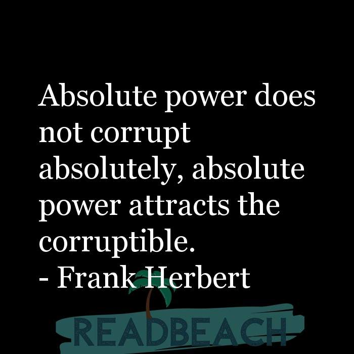 Political Quotes - Absolute power does not corrupt absolutely, absolute power attracts the corruptible.