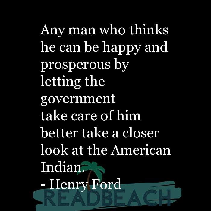 Henry Ford Quotes - Any man who thinks he can be happy and prosperous by letting the government take care of him better take