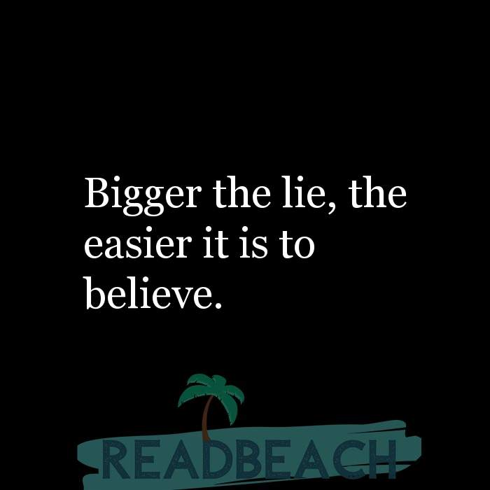 Political Quotes - Bigger the lie, the easier it is to believe.