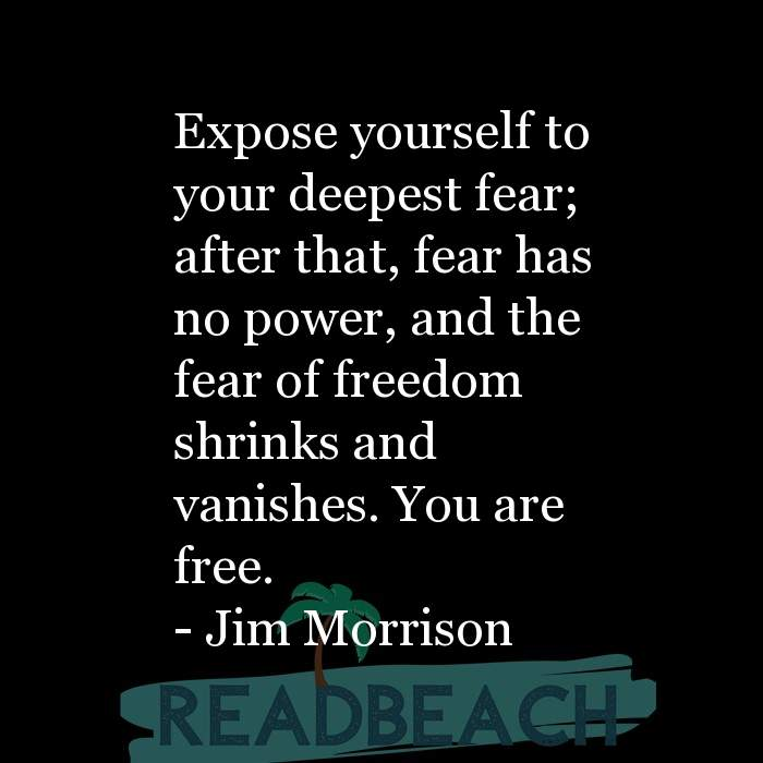 Jim Morrison Quotes - Expose yourself to your deepest fear; after that, fear has no power, and the fear of freedom shrinks an